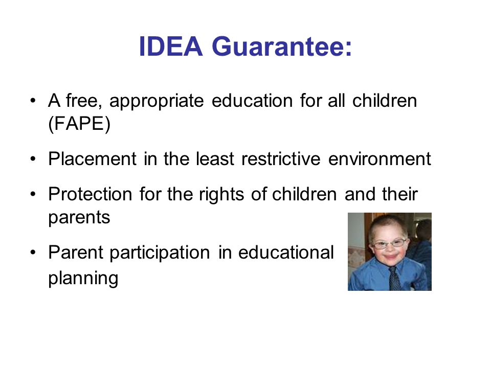 IDEA Guarantee: A free, appropriate education for all children (FAPE) Placement in the least restrictive environment Protection for the rights of chil
