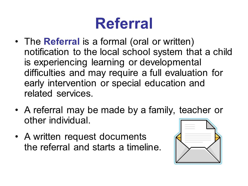 The Referral is a formal (oral or written) notification to the local school system that a child is experiencing learning or developmental difficulties