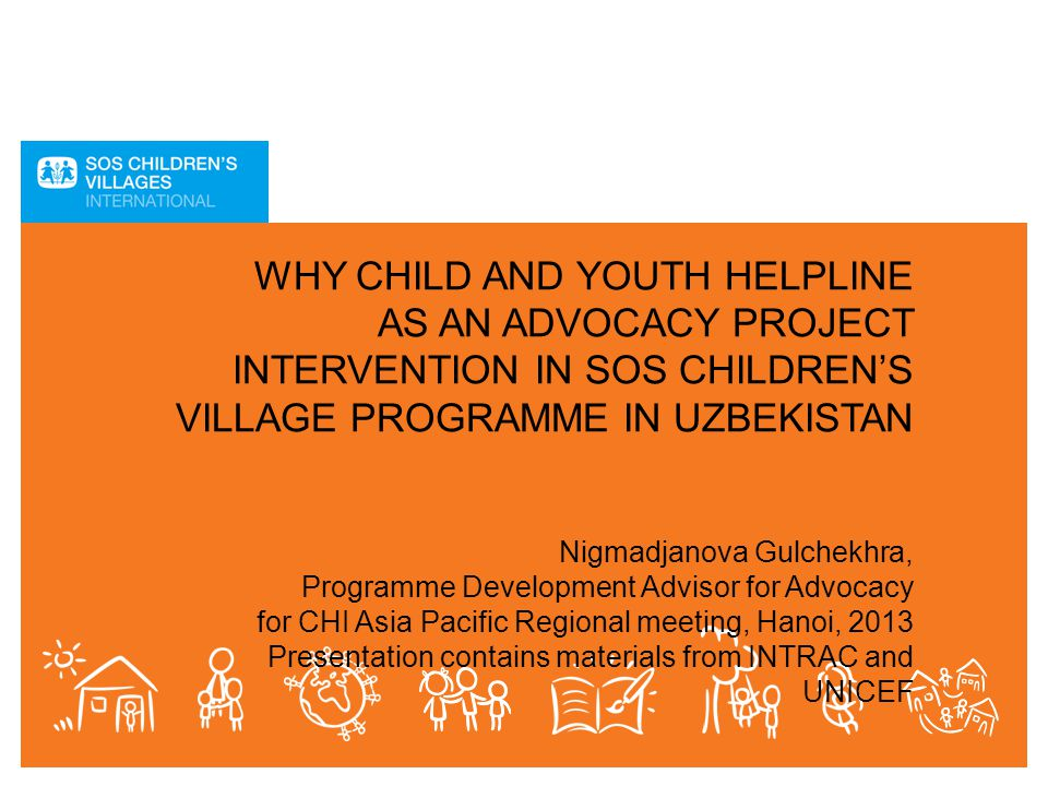 WHY CHILD AND YOUTH HELPLINE AS AN ADVOCACY PROJECT INTERVENTION IN SOS CHILDREN'S VILLAGE PROGRAMME IN UZBEKISTAN Nigmadjanova Gulchekhra, Programme Development Advisor for Advocacy for CHI Asia Pacific Regional meeting, Hanoi, 2013 Presentation contains materials from INTRAC and UNICEF