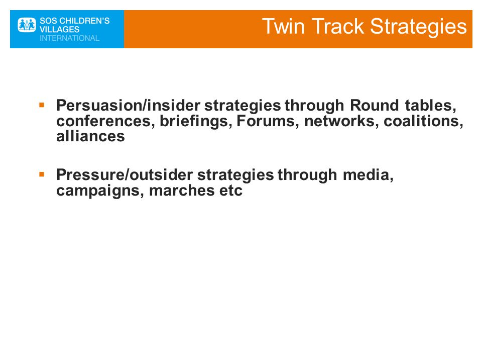 Twin Track Strategies  Persuasion/insider strategies through Round tables, conferences, briefings, Forums, networks, coalitions, alliances  Pressure/outsider strategies through media, campaigns, marches etc 11SOS Strengthening National Advocacy November 2010 Chris Stalker