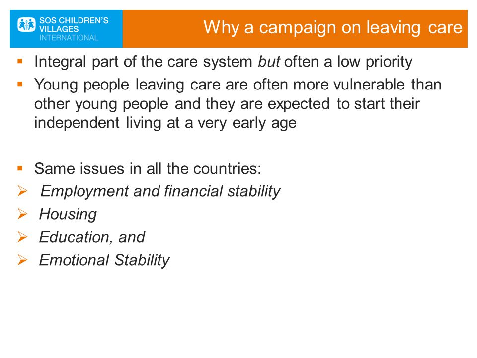 Why a campaign on leaving care  Integral part of the care system but often a low priority  Young people leaving care are often more vulnerable than other young people and they are expected to start their independent living at a very early age  Same issues in all the countries:  Employment and financial stability  Housing  Education, and  Emotional Stability