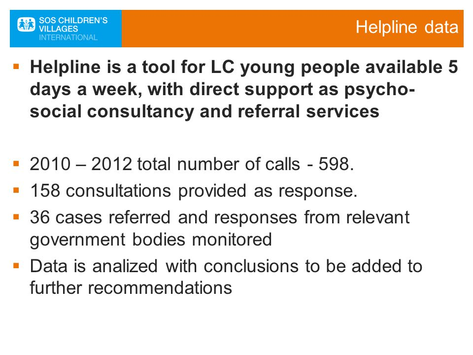 Helpline data  Helpline is a tool for LC young people available 5 days a week, with direct support as psycho- social consultancy and referral services  2010 – 2012 total number of calls - 598.