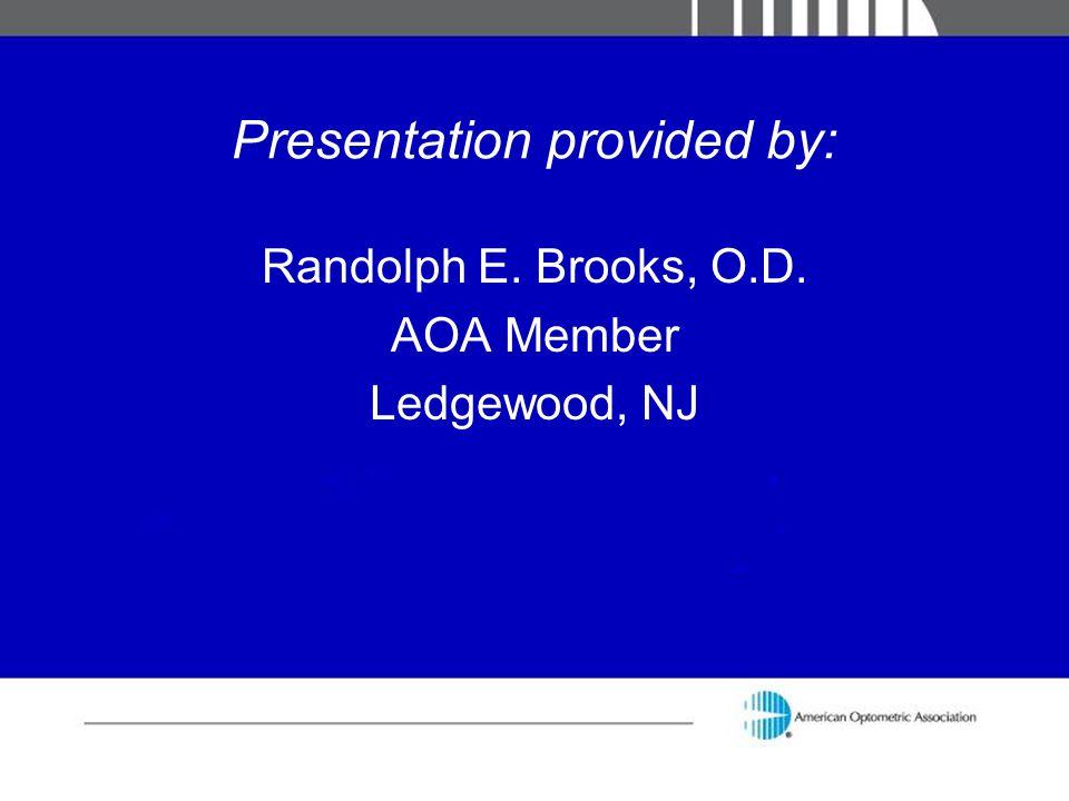 Presentation provided by: Randolph E. Brooks, O.D. AOA Member Ledgewood, NJ
