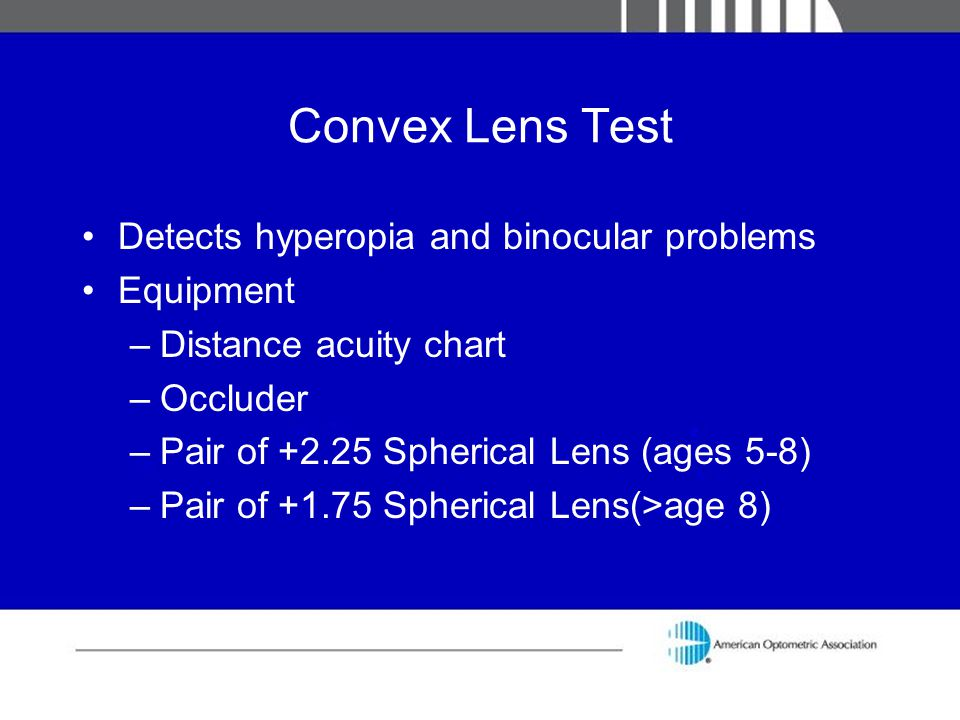 Convex Lens Test Detects hyperopia and binocular problems Equipment –Distance acuity chart –Occluder –Pair of +2.25 Spherical Lens (ages 5-8) –Pair of
