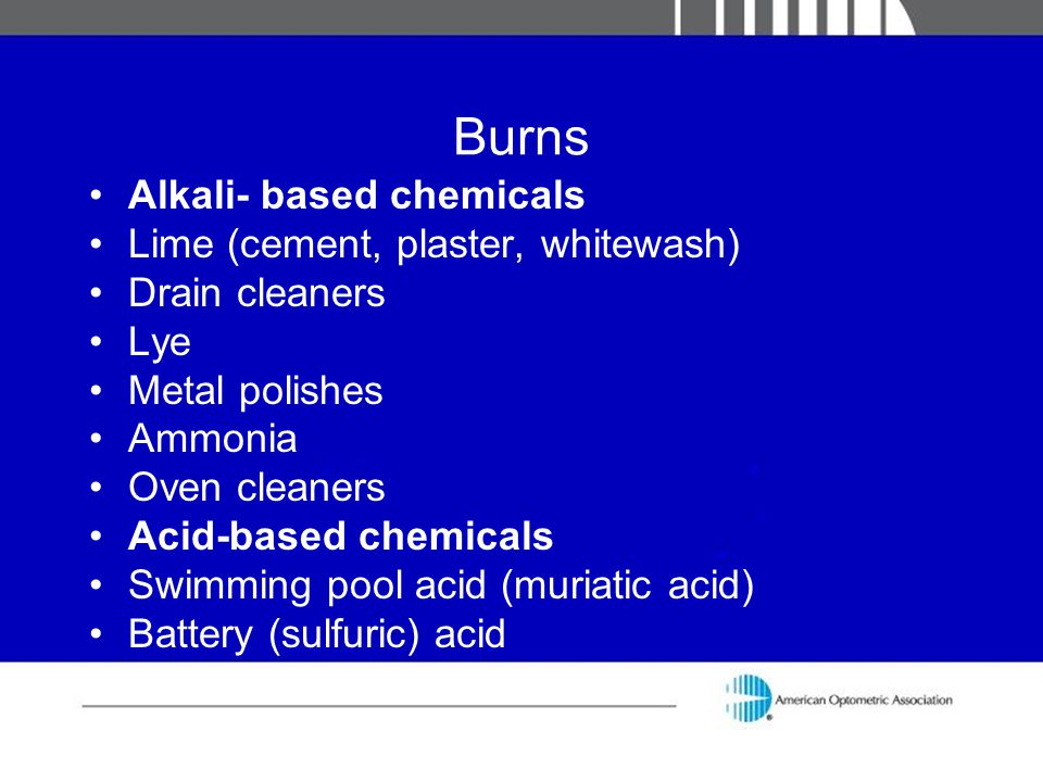 Burns Alkali- based chemicals Lime (cement, plaster, whitewash) Drain cleaners Lye Metal polishes Ammonia Oven cleaners Acid-based chemicals Swimming