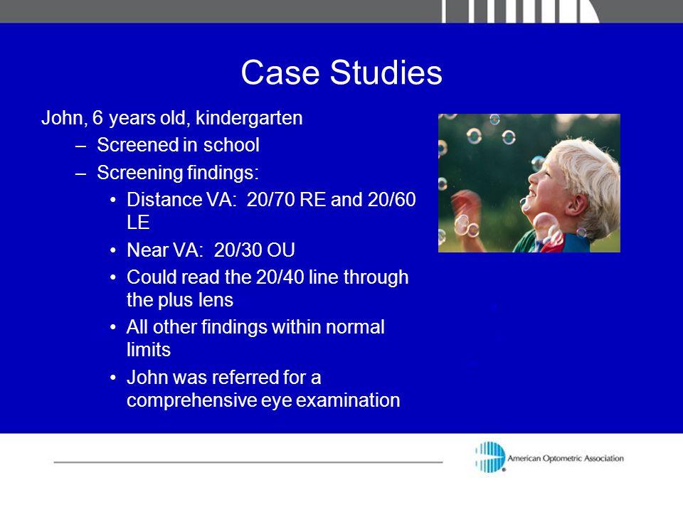 Case Studies John, 6 years old, kindergarten –Screened in school –Screening findings: Distance VA: 20/70 RE and 20/60 LE Near VA: 20/30 OU Could read