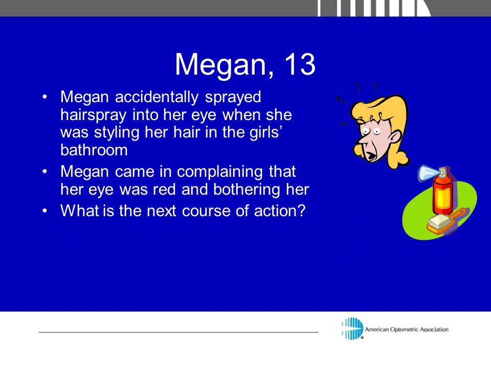 Megan, 13 Megan accidentally sprayed hairspray into her eye when she was styling her hair in the girls' bathroom Megan came in complaining that her ey