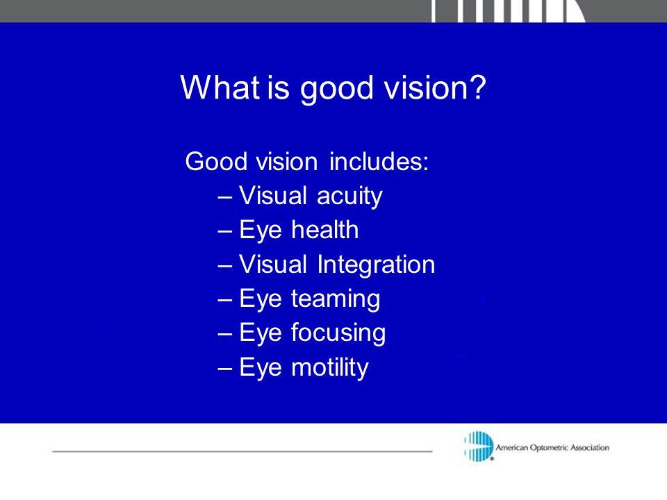 What is good vision? Good vision includes: –Visual acuity –Eye health –Visual Integration –Eye teaming –Eye focusing –Eye motility