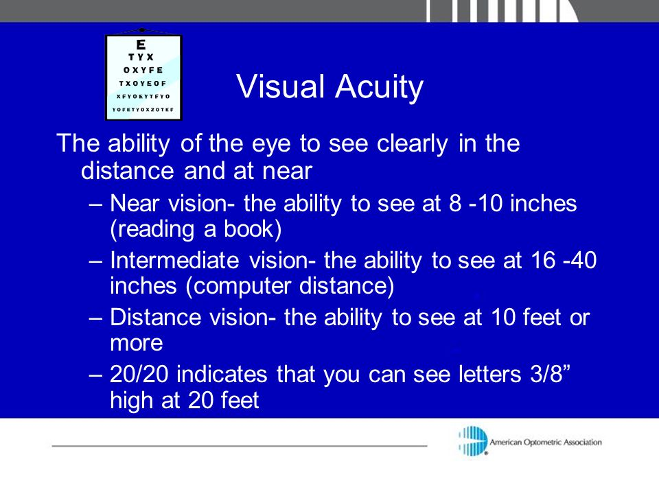 Visual Acuity The ability of the eye to see clearly in the distance and at near –Near vision- the ability to see at 8 -10 inches (reading a book) –Int