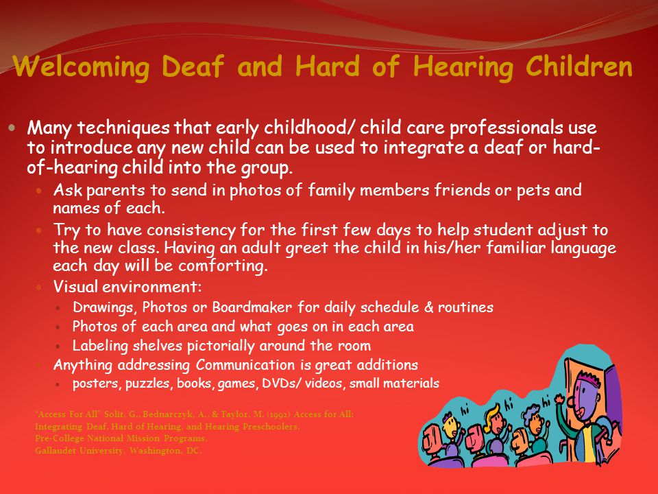 Welcoming Deaf and Hard of Hearing Children Many techniques that early childhood/ child care professionals use to introduce any new child can be used to integrate a deaf or hard- of-hearing child into the group.