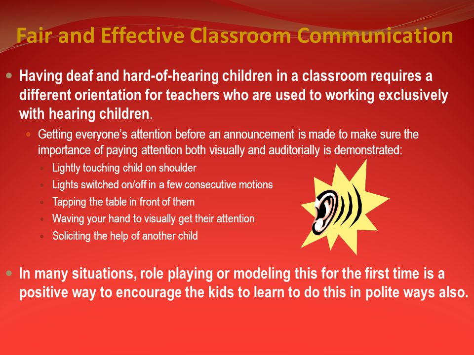 Fair and Effective Classroom Communication Having deaf and hard-of-hearing children in a classroom requires a different orientation for teachers who are used to working exclusively with hearing children.