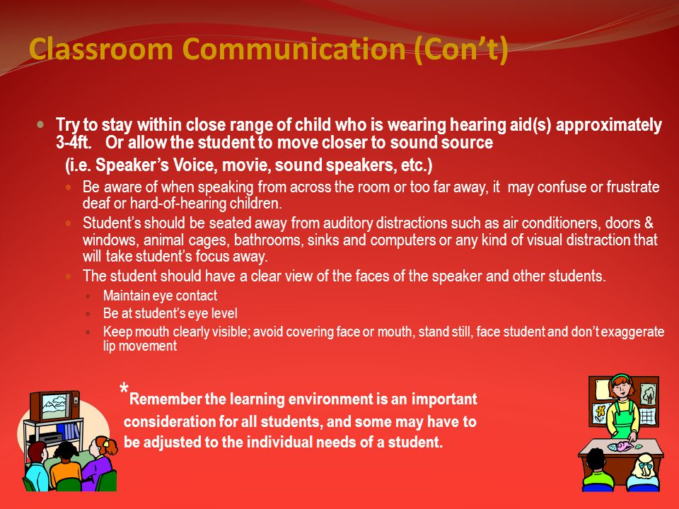 Classroom Communication (Con't) Try to stay within close range of child who is wearing hearing aid(s) approximately 3-4ft.
