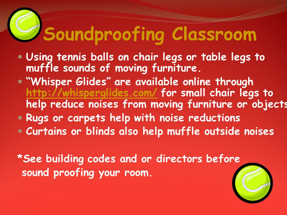 Soundproofing Classroom Using tennis balls on chair legs or table legs to muffle sounds of moving furniture.