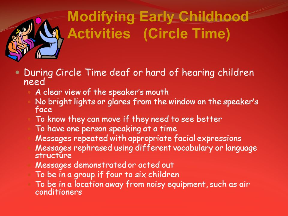 Modifying Early Childhood Activities (Circle Time) During Circle Time deaf or hard of hearing children need A clear view of the speaker's mouth No bright lights or glares from the window on the speaker's face To know they can move if they need to see better To have one person speaking at a time Messages repeated with appropriate facial expressions Messages rephrased using different vocabulary or language structure Messages demonstrated or acted out To be in a group if four to six children To be in a location away from noisy equipment, such as air conditioners