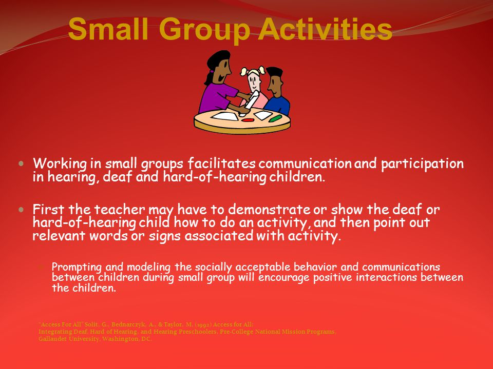 Small Group Activities Working in small groups facilitates communication and participation in hearing, deaf and hard-of-hearing children.