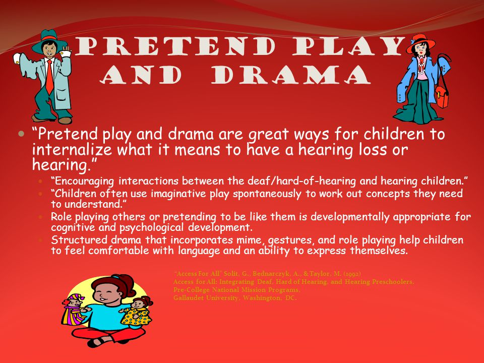 Pretend Play and Drama Pretend play and drama are great ways for children to internalize what it means to have a hearing loss or hearing. Encouraging interactions between the deaf/hard-of-hearing and hearing children. Children often use imaginative play spontaneously to work out concepts they need to understand. Role playing others or pretending to be like them is developmentally appropriate for cognitive and psychological development.