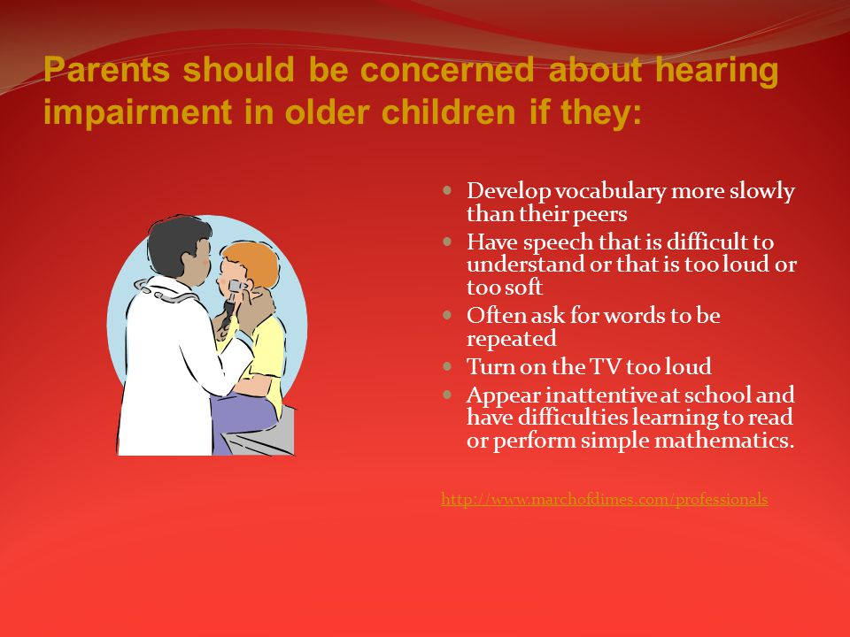 Parents should be concerned about hearing impairment in older children if they: Develop vocabulary more slowly than their peers Have speech that is difficult to understand or that is too loud or too soft Often ask for words to be repeated Turn on the TV too loud Appear inattentive at school and have difficulties learning to read or perform simple mathematics.