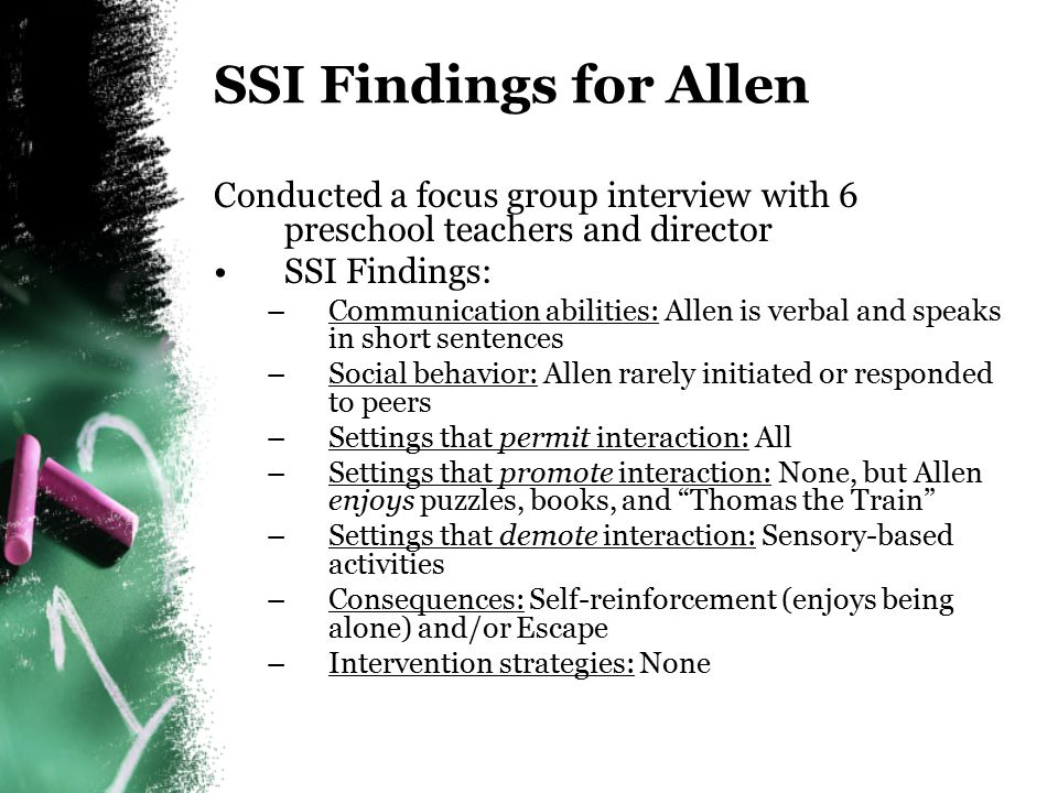 Social Skills Interview (SSI) Developed to find out from parents and practitioners –Communication abilities of child (e.g, verbal, nonverbal) –Current display of social behavior (e.g., maintain proximity, initiate) –Classroom settings/activities that permit social interaction and those settings/activities that promote/demote interaction Classroom times when social behavior is appropriate Antecedents of social behavior –Potential maintaining consequences of social behavior –Past and current intervention strategies What has and what has not worked?