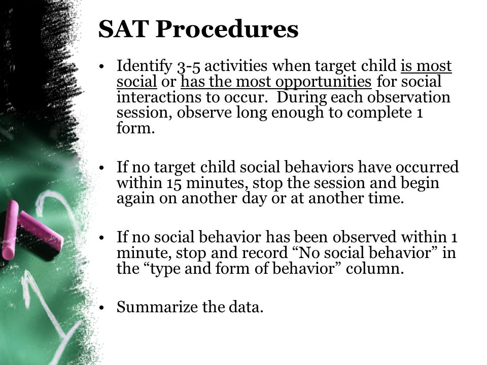 SAT Definitions (cont'd) Reciprocity of exchange –State whether target child's behavior was reciprocated Perceived goal of behavior –Describe goal you perceive the target child wanted (to obtain attention or a tangible, or to escape) Actual outcome –State what outcome the child actually received Reciprocity of Exchange -No social reciprocity because Allen did not respond -Peer initiation did not lead to a social interaction Perceived Goal of Behavior -To escape social interaction Actual Outcome -Allen was successful in escaping the social interaction