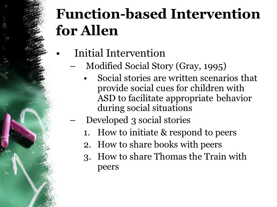 Linking Assessment to Intervention Assessment 1.Allen rarely initiates, but has appropriate communication and play behaviors in his repertoire 2.Potential tangible function to his social behavior He engages in social behavior to obtain access to toys- especially Thomas the Train Social Story Intervention 1.Have Allen choose a peer so he could read the story to him/her 2.Have Allen and peer act out scenario from the story during free play where there was access to tangible items that he likes (e.g., Thomas)