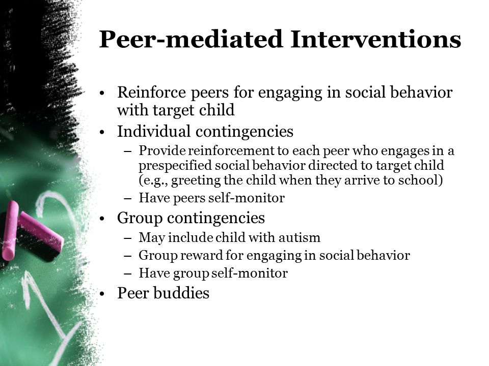 Target Child Reinforcement Identify what is reinforcing for the child (e.g., being alone, hand-flapping, a certain toy) Set-up social situations with peers to provide opportunities for child to obtain the reinforcer Reinforce the various components of social behavior –Social initiations –Social responses –Social interactions Generalize behavior to more naturally occurring social situations
