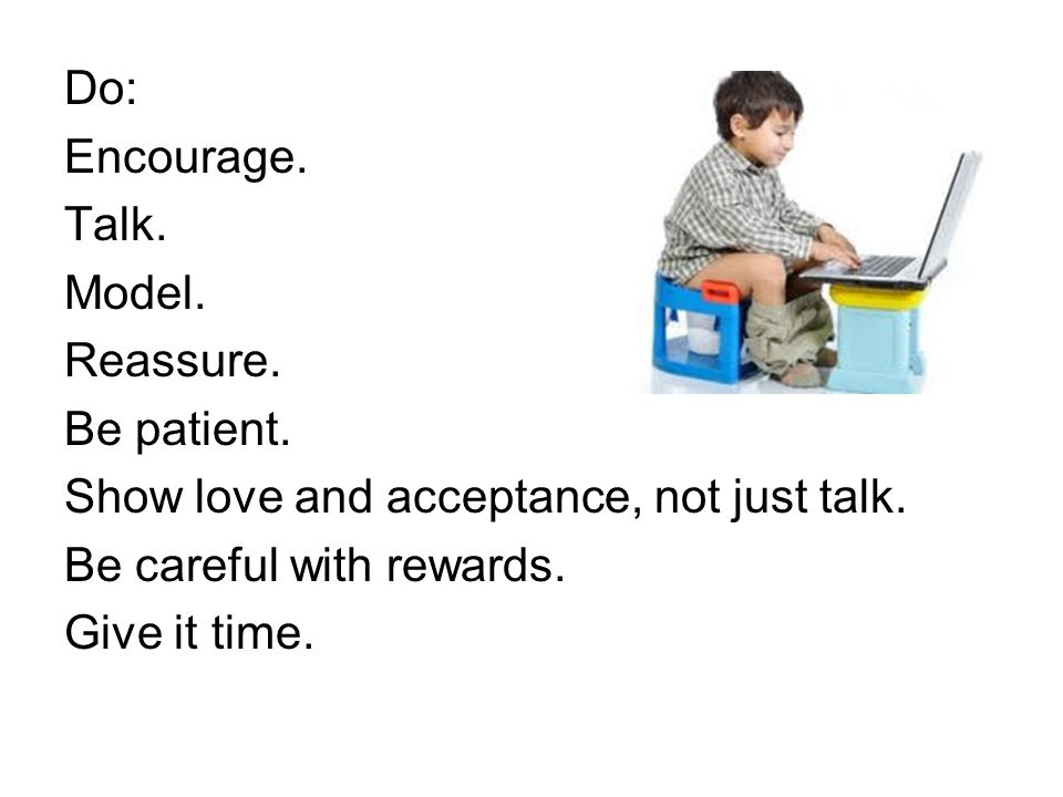 Do: Encourage. Talk. Model. Reassure. Be patient. Show love and acceptance, not just talk. Be careful with rewards. Give it time.