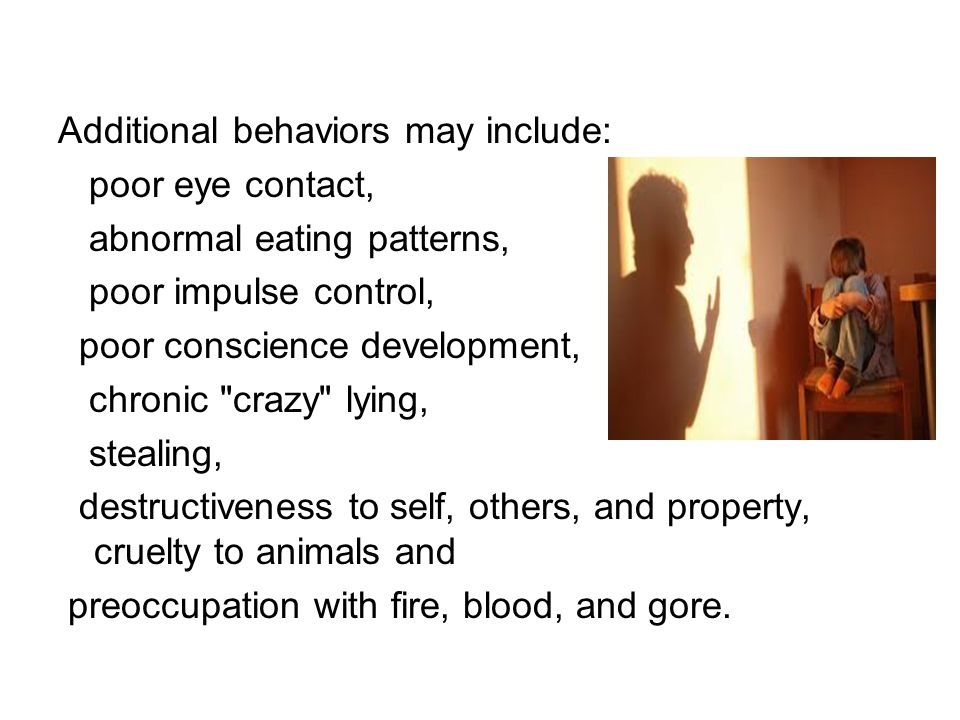 Additional behaviors may include: poor eye contact, abnormal eating patterns, poor impulse control, poor conscience development, chronic