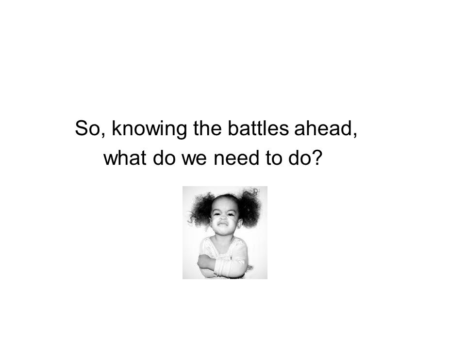 So, knowing the battles ahead, what do we need to do?