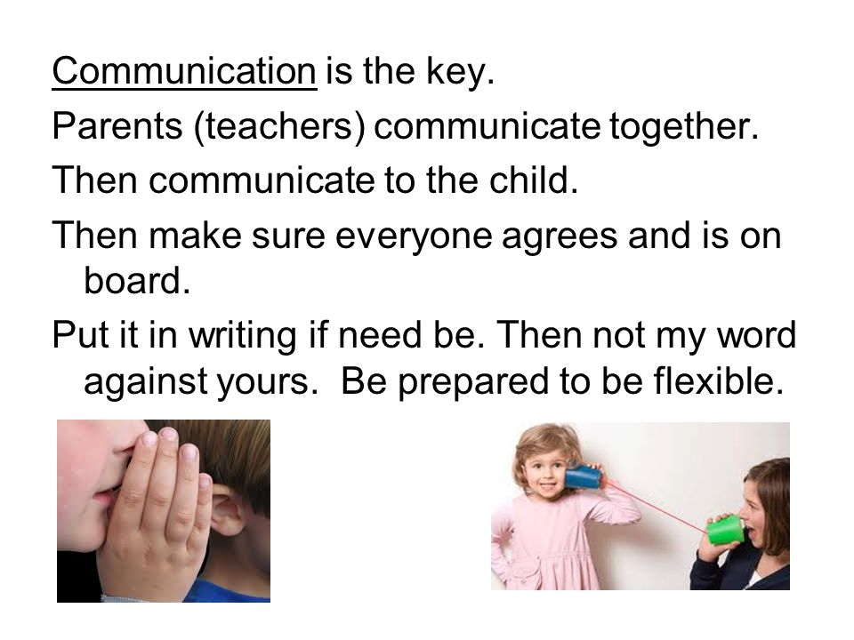 Communication is the key. Parents (teachers) communicate together. Then communicate to the child. Then make sure everyone agrees and is on board. Put