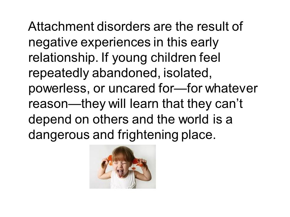 Attachment disorders are the result of negative experiences in this early relationship. If young children feel repeatedly abandoned, isolated, powerle