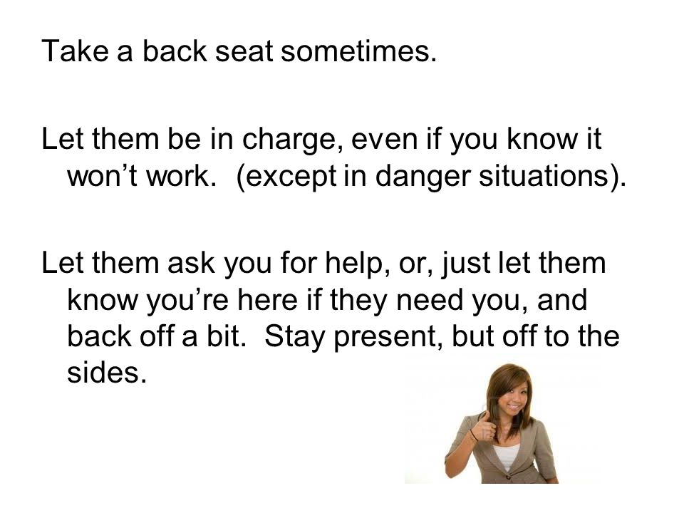 Take a back seat sometimes. Let them be in charge, even if you know it won't work. (except in danger situations). Let them ask you for help, or, just