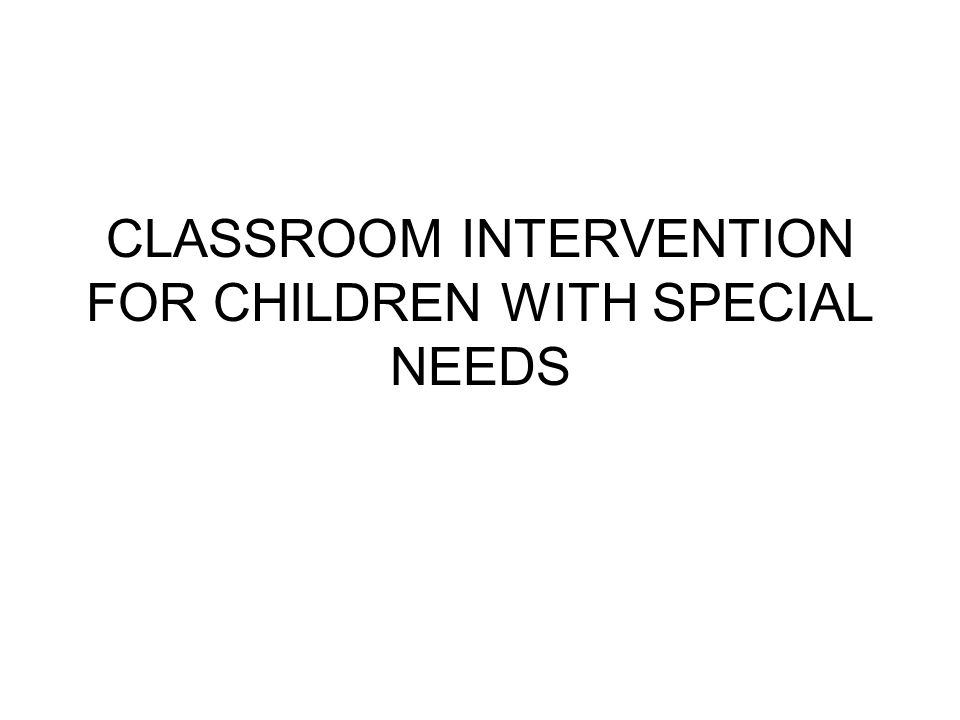 CLASSROOM INTERVENTION FOR CHILDREN WITH SPECIAL NEEDS