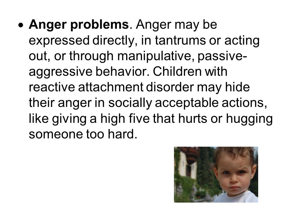  Anger problems. Anger may be expressed directly, in tantrums or acting out, or through manipulative, passive- aggressive behavior. Children with rea