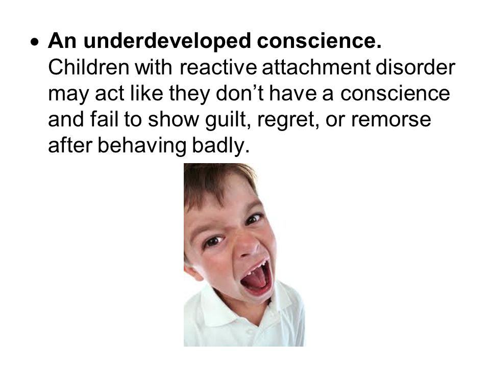  An underdeveloped conscience. Children with reactive attachment disorder may act like they don't have a conscience and fail to show guilt, regret, o
