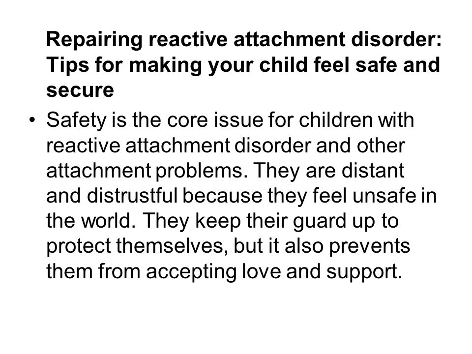 Repairing reactive attachment disorder: Tips for making your child feel safe and secure Safety is the core issue for children with reactive attachment