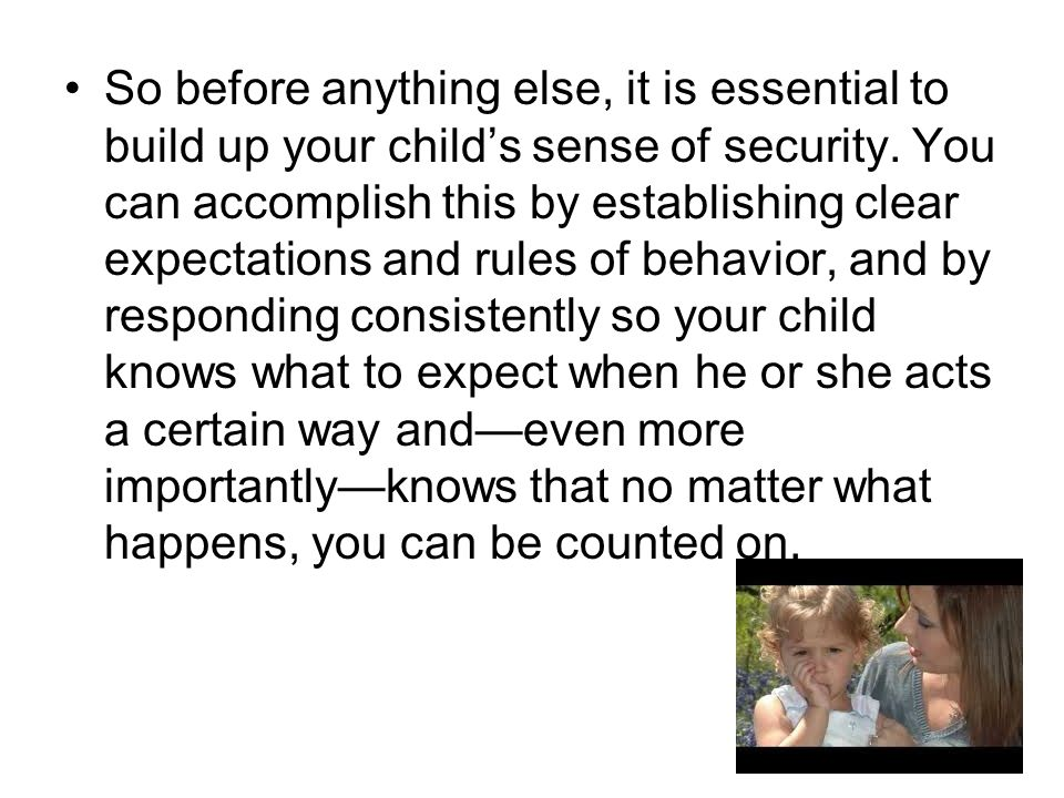 So before anything else, it is essential to build up your child's sense of security. You can accomplish this by establishing clear expectations and ru