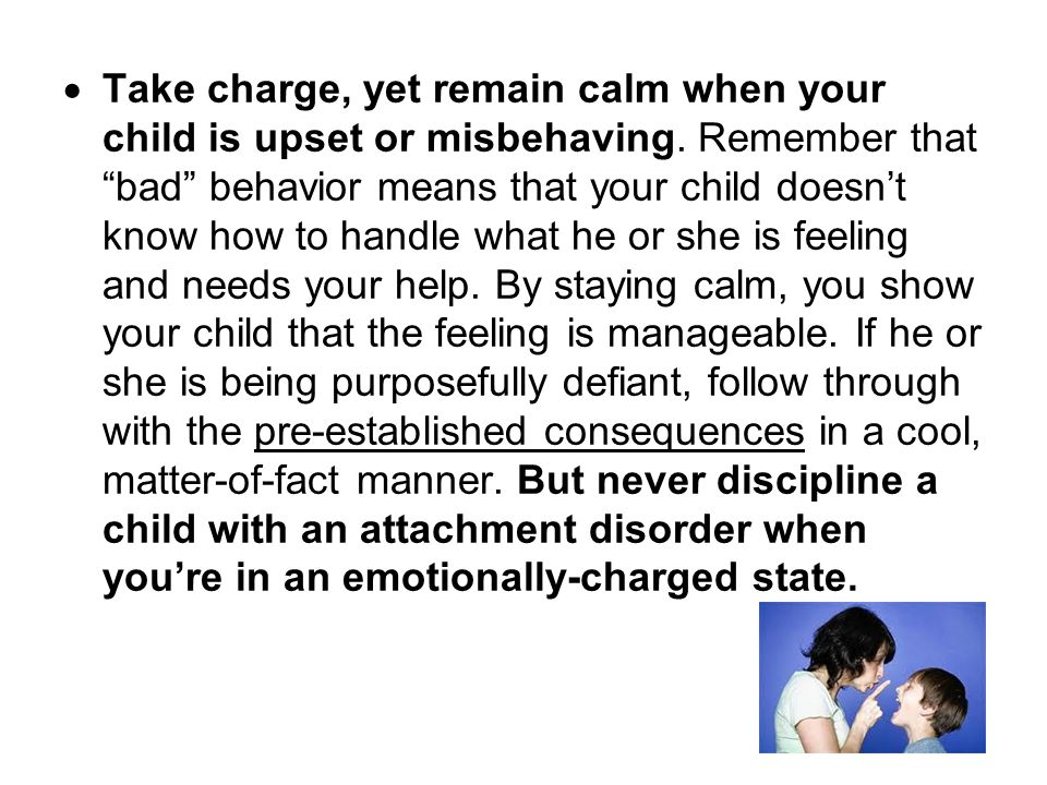 " Take charge, yet remain calm when your child is upset or misbehaving. Remember that ""bad"" behavior means that your child doesn't know how to handle"
