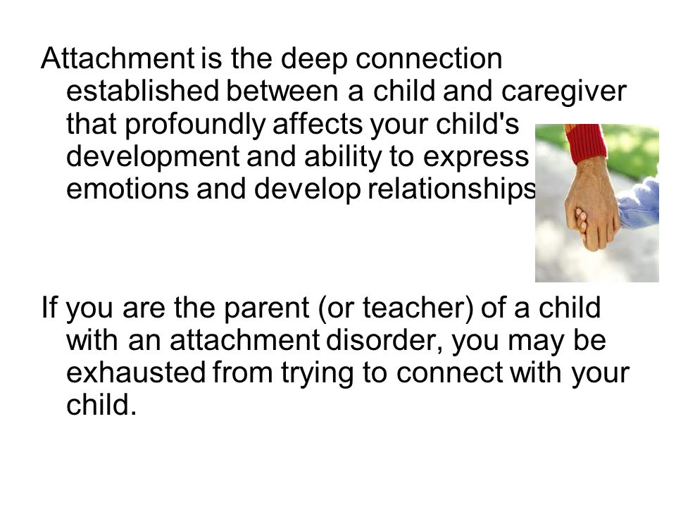 Attachment is the deep connection established between a child and caregiver that profoundly affects your child's development and ability to express em