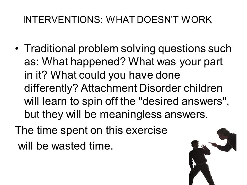 INTERVENTIONS: WHAT DOESN'T WORK Traditional problem solving questions such as: What happened? What was your part in it? What could you have done diff