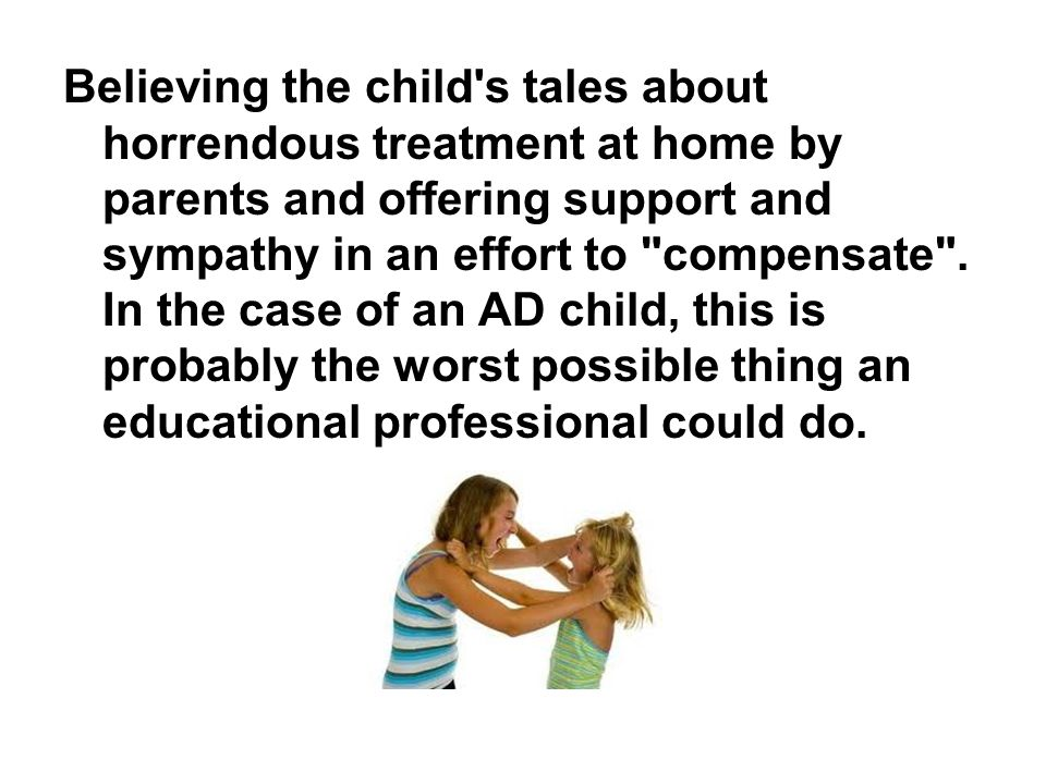 Believing the child's tales about horrendous treatment at home by parents and offering support and sympathy in an effort to