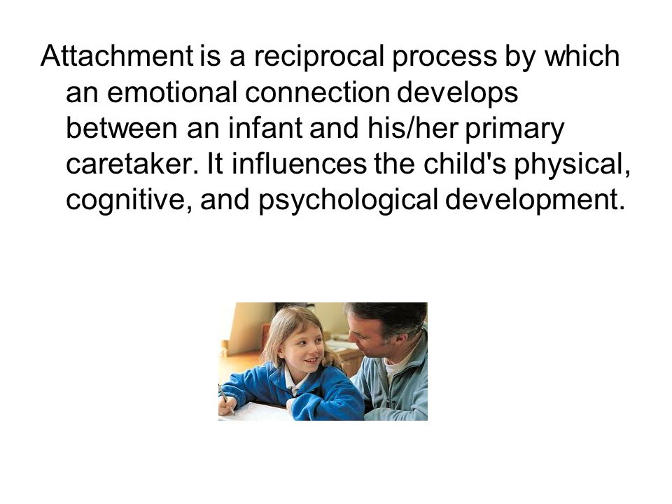 Attachment is a reciprocal process by which an emotional connection develops between an infant and his/her primary caretaker. It influences the child'