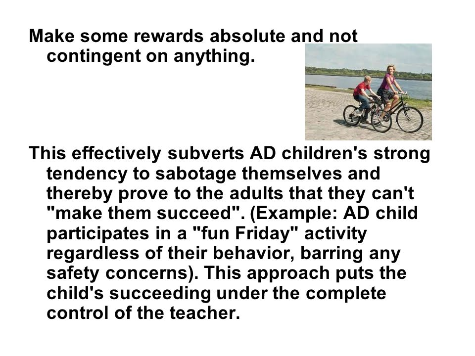 Make some rewards absolute and not contingent on anything. This effectively subverts AD children's strong tendency to sabotage themselves and thereby