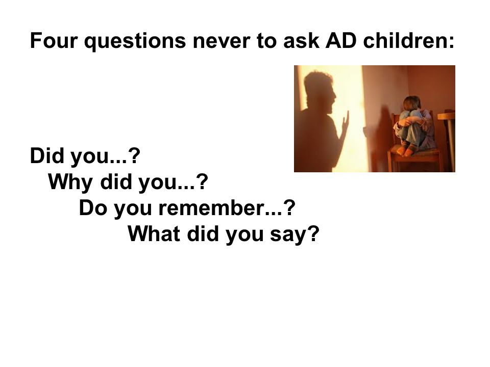 Four questions never to ask AD children: Did you...? Why did you...? Do you remember...? What did you say?