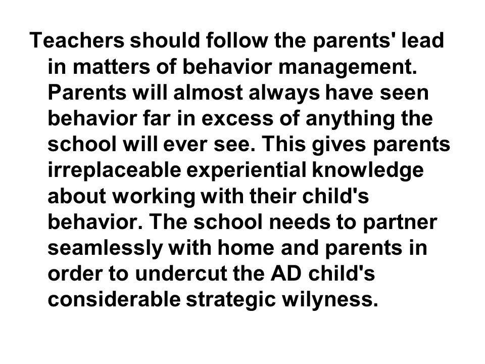Teachers should follow the parents' lead in matters of behavior management. Parents will almost always have seen behavior far in excess of anything th