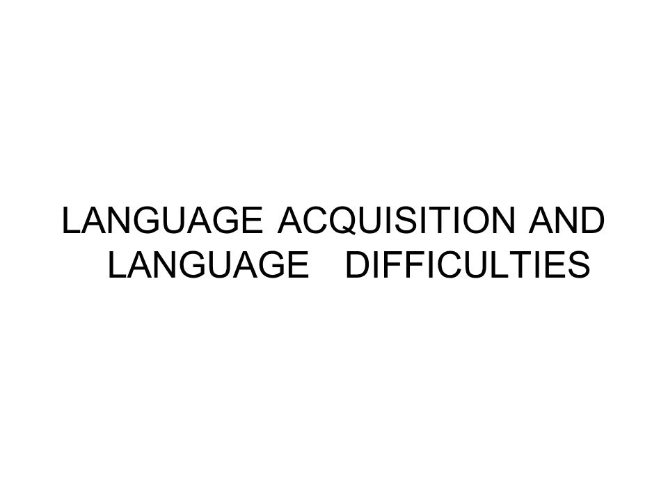 LANGUAGE ACQUISITION AND LANGUAGE DIFFICULTIES