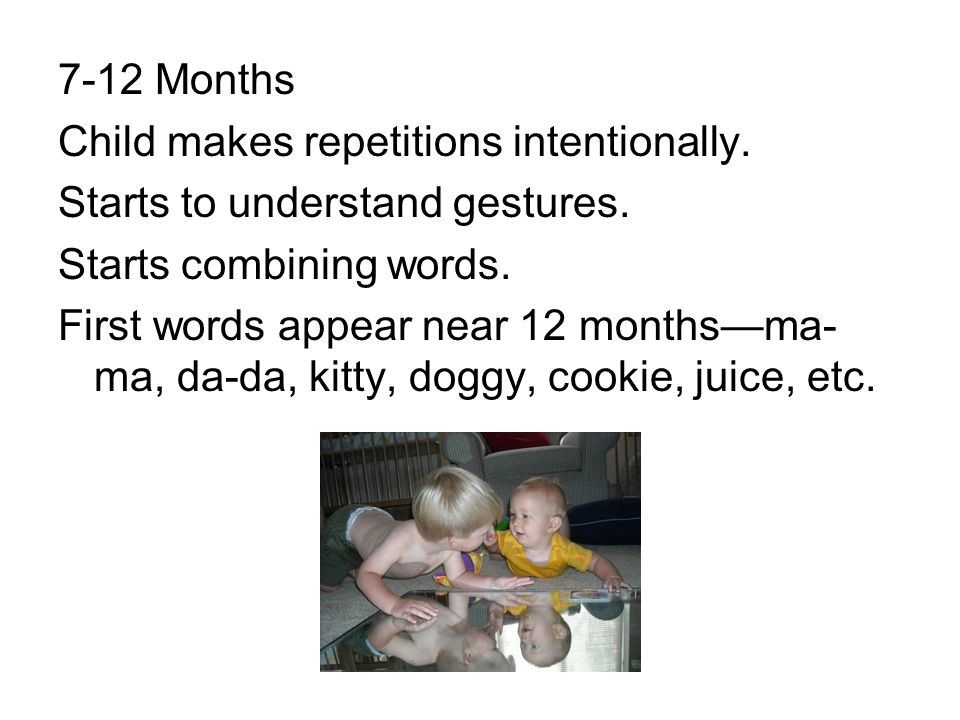 7-12 Months Child makes repetitions intentionally. Starts to understand gestures. Starts combining words. First words appear near 12 months—ma- ma, da