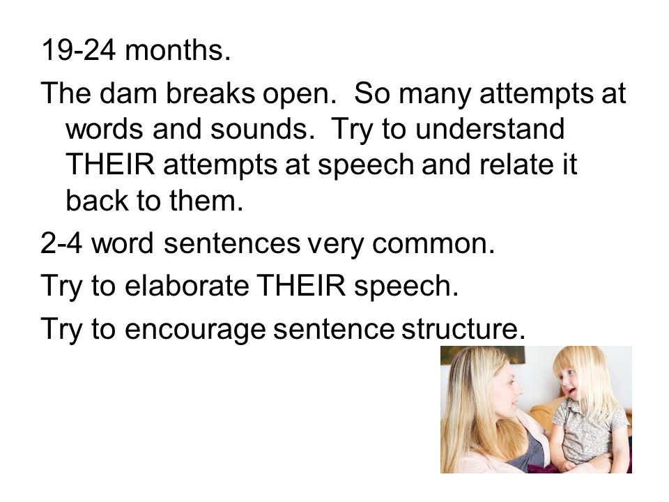 19-24 months. The dam breaks open. So many attempts at words and sounds. Try to understand THEIR attempts at speech and relate it back to them. 2-4 wo