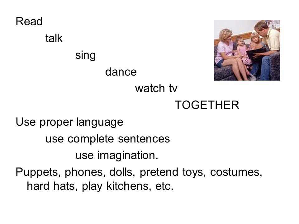 Read talk sing dance watch tv TOGETHER Use proper language use complete sentences use imagination. Puppets, phones, dolls, pretend toys, costumes, har