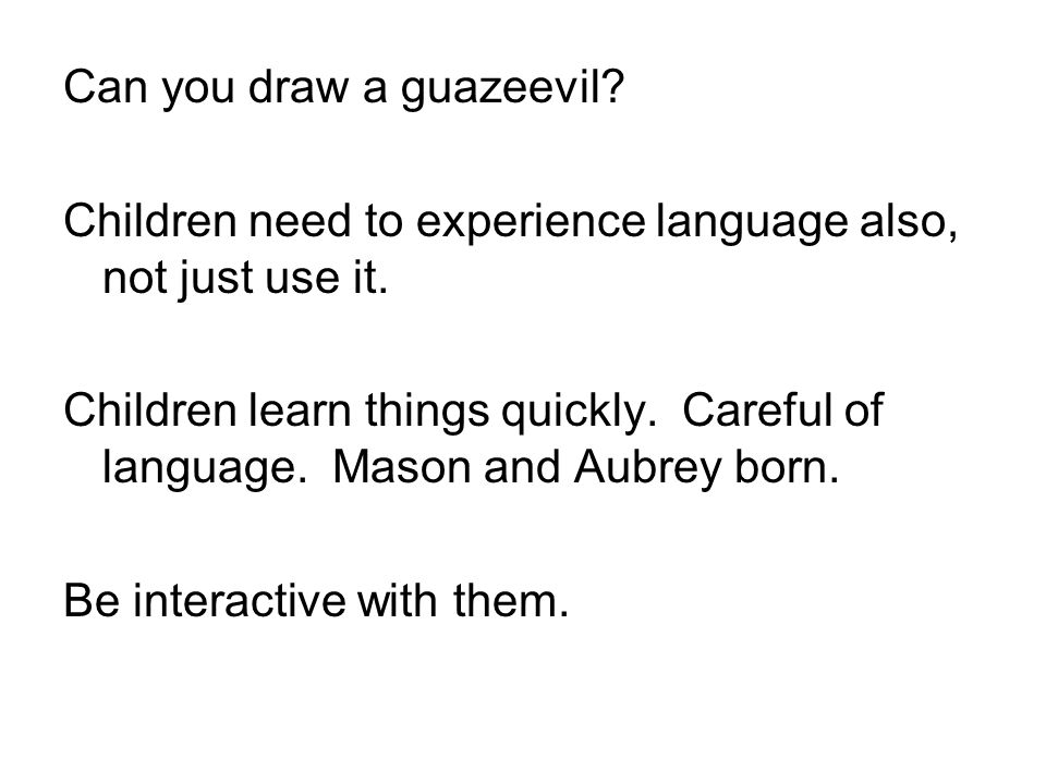 Can you draw a guazeevil? Children need to experience language also, not just use it. Children learn things quickly. Careful of language. Mason and Au