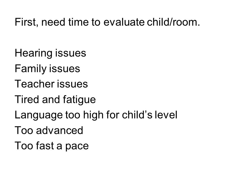 First, need time to evaluate child/room. Hearing issues Family issues Teacher issues Tired and fatigue Language too high for child's level Too advance